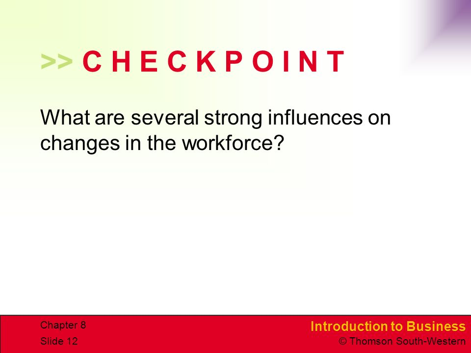 Introduction to Business © Thomson South-Western Chapter 8 Slide 12 >> C H E C K P O I N T What are several strong influences on changes in the workforce