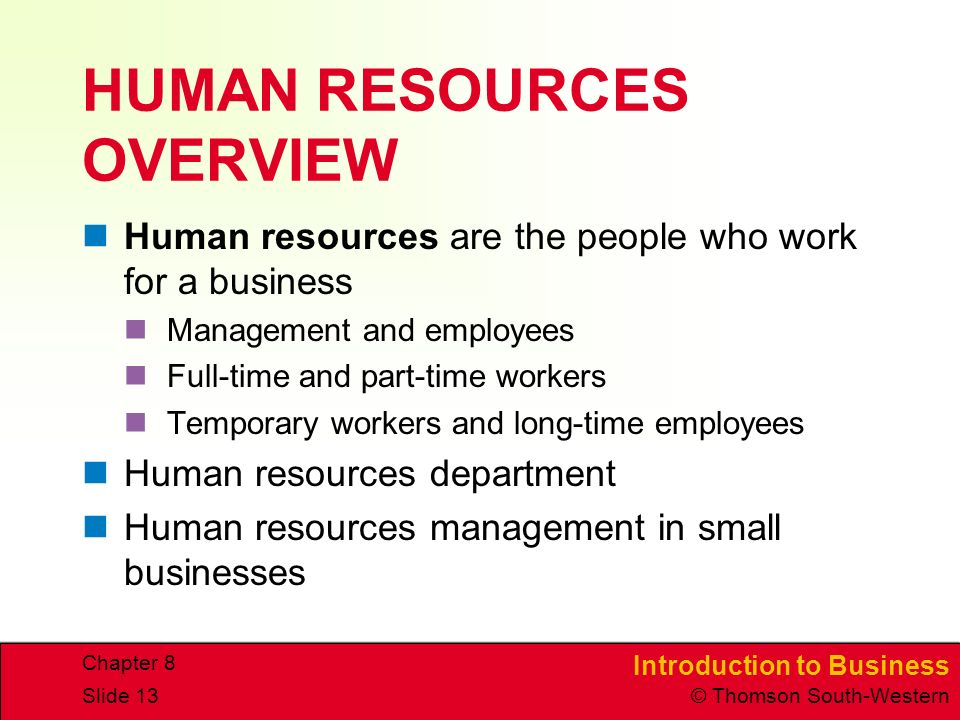 Introduction to Business © Thomson South-Western Chapter 8 Slide 13 HUMAN RESOURCES OVERVIEW Human resources are the people who work for a business Management and employees Full-time and part-time workers Temporary workers and long-time employees Human resources department Human resources management in small businesses