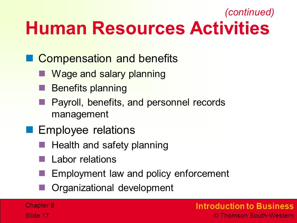 Introduction to Business © Thomson South-Western Chapter 8 Slide 17 Human Resources Activities Compensation and benefits Wage and salary planning Benefits planning Payroll, benefits, and personnel records management Employee relations Health and safety planning Labor relations Employment law and policy enforcement Organizational development (continued)