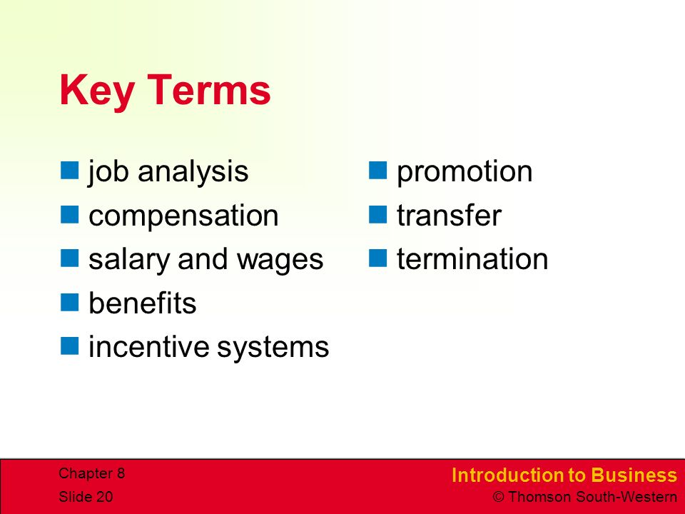 Introduction to Business © Thomson South-Western Chapter 8 Slide 20 Key Terms job analysis compensation salary and wages benefits incentive systems promotion transfer termination