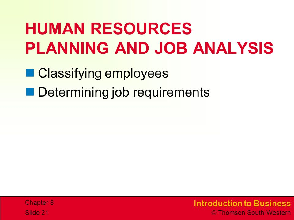 Introduction to Business © Thomson South-Western Chapter 8 Slide 21 HUMAN RESOURCES PLANNING AND JOB ANALYSIS Classifying employees Determining job requirements