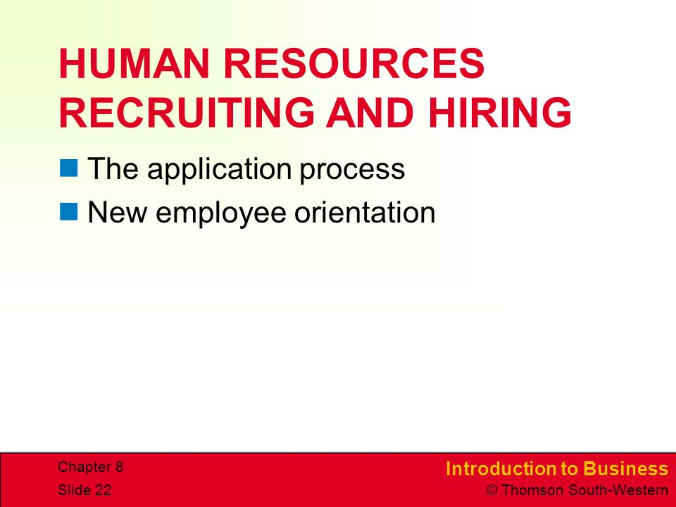 Introduction to Business © Thomson South-Western Chapter 8 Slide 22 HUMAN RESOURCES RECRUITING AND HIRING The application process New employee orientation