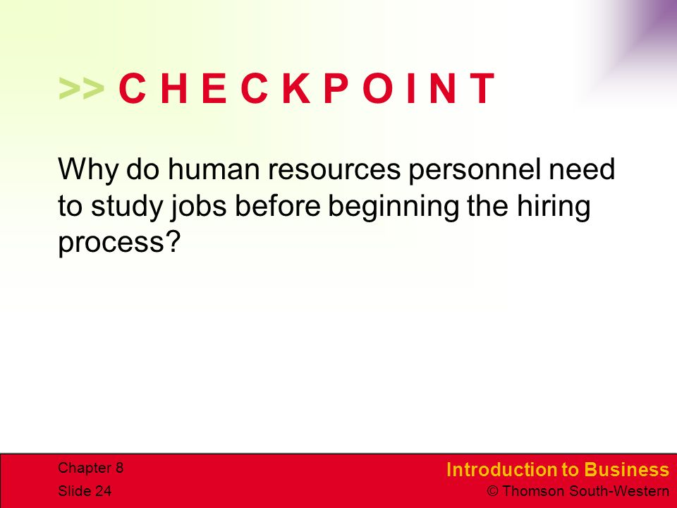 Introduction to Business © Thomson South-Western Chapter 8 Slide 24 >> C H E C K P O I N T Why do human resources personnel need to study jobs before beginning the hiring process