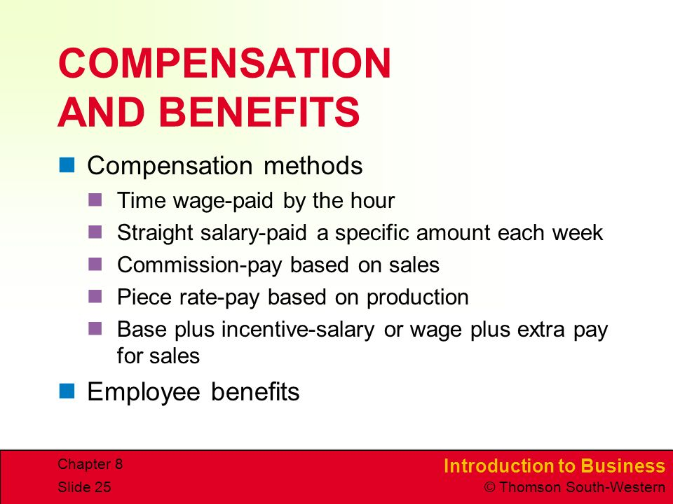 Introduction to Business © Thomson South-Western Chapter 8 Slide 25 COMPENSATION AND BENEFITS Compensation methods Time wage-paid by the hour Straight salary-paid a specific amount each week Commission-pay based on sales Piece rate-pay based on production Base plus incentive-salary or wage plus extra pay for sales Employee benefits