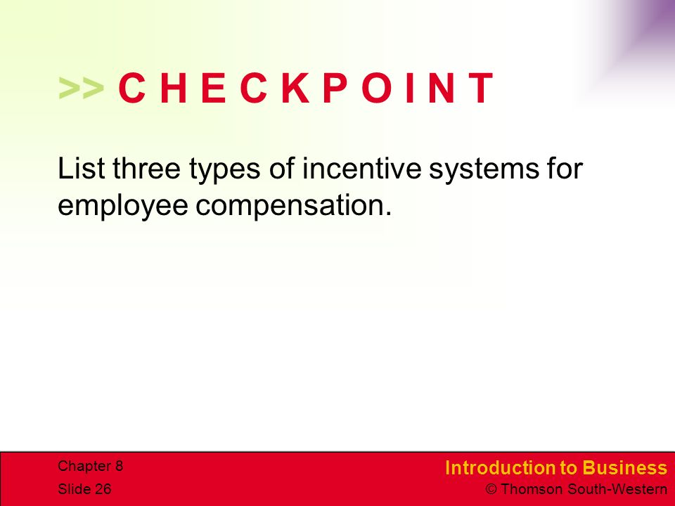 Introduction to Business © Thomson South-Western Chapter 8 Slide 26 >> C H E C K P O I N T List three types of incentive systems for employee compensation.