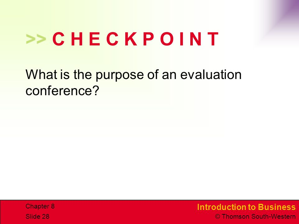 Introduction to Business © Thomson South-Western Chapter 8 Slide 28 >> C H E C K P O I N T What is the purpose of an evaluation conference