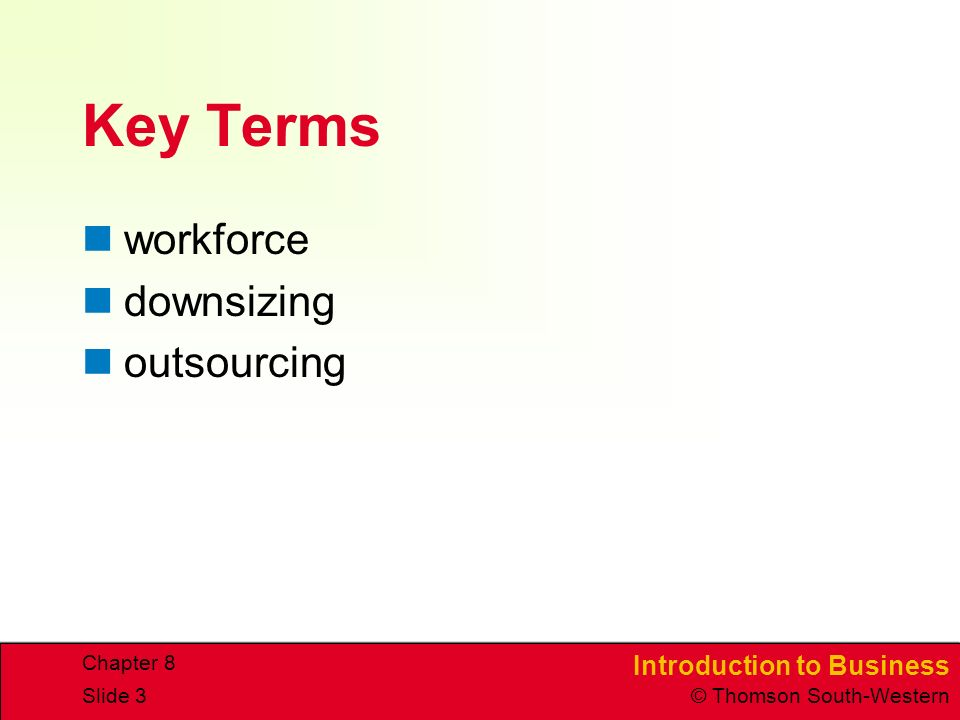 Introduction to Business © Thomson South-Western Chapter 8 Slide 3 Key Terms workforce downsizing outsourcing