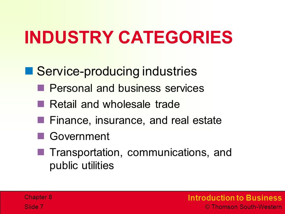 Introduction to Business © Thomson South-Western Chapter 8 Slide 7 INDUSTRY CATEGORIES Service-producing industries Personal and business services Retail and wholesale trade Finance, insurance, and real estate Government Transportation, communications, and public utilities