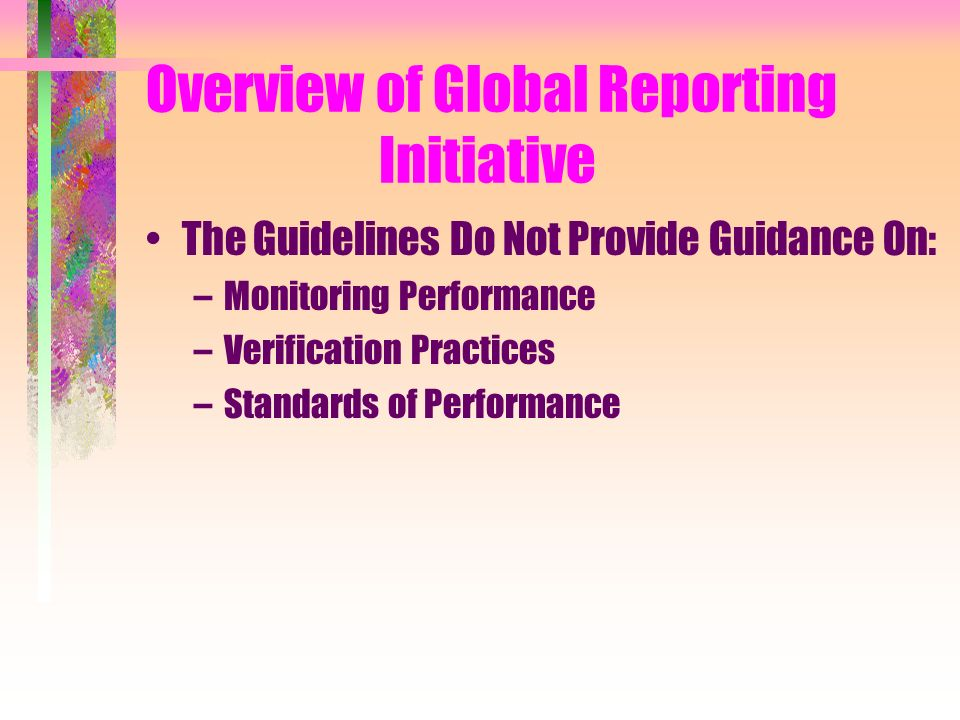 Overview of Global Reporting Initiative The Guidelines Do Not Provide Guidance On: –Monitoring Performance –Verification Practices –Standards of Performance