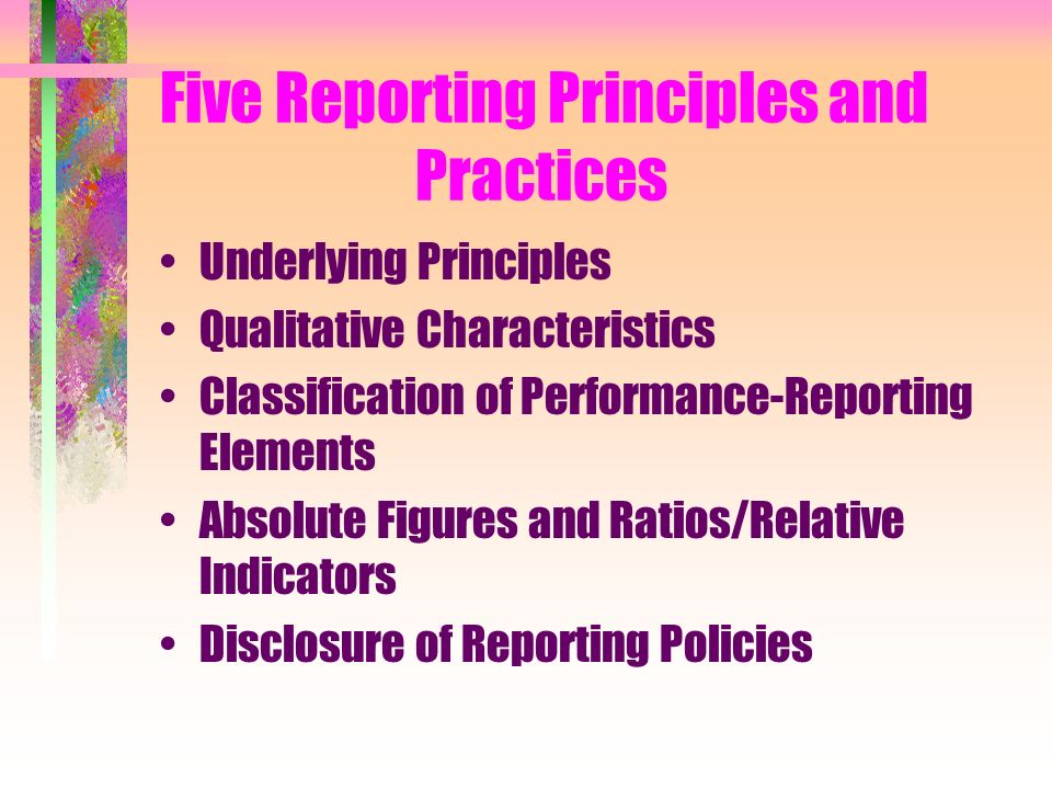 Five Reporting Principles and Practices Underlying Principles Qualitative Characteristics Classification of Performance-Reporting Elements Absolute Figures and Ratios/Relative Indicators Disclosure of Reporting Policies