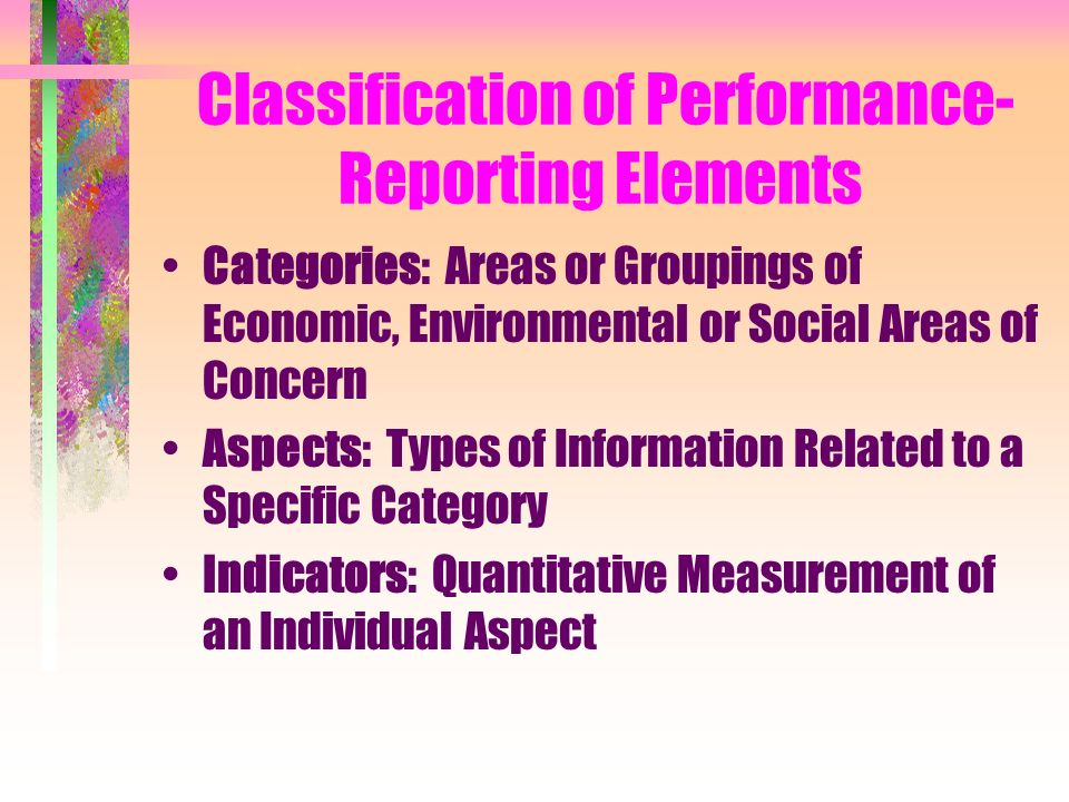 Classification of Performance- Reporting Elements Categories: Areas or Groupings of Economic, Environmental or Social Areas of Concern Aspects: Types of Information Related to a Specific Category Indicators: Quantitative Measurement of an Individual Aspect