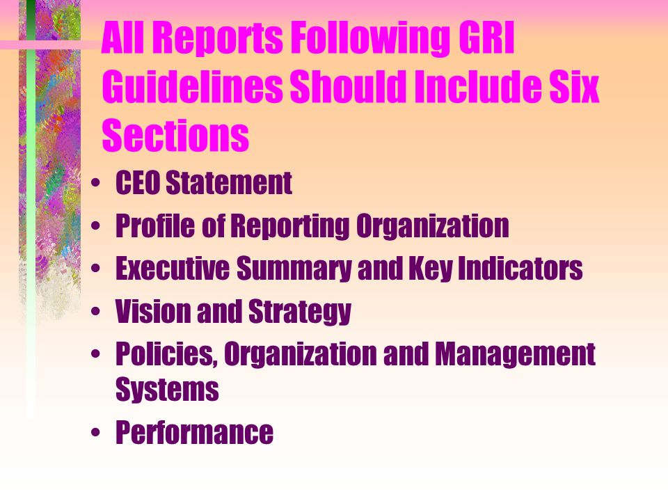 All Reports Following GRI Guidelines Should Include Six Sections CEO Statement Profile of Reporting Organization Executive Summary and Key Indicators Vision and Strategy Policies, Organization and Management Systems Performance
