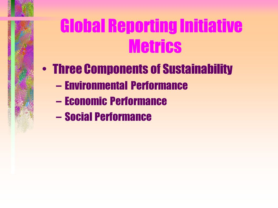 Global Reporting Initiative Metrics Three Components of Sustainability –Environmental Performance –Economic Performance –Social Performance