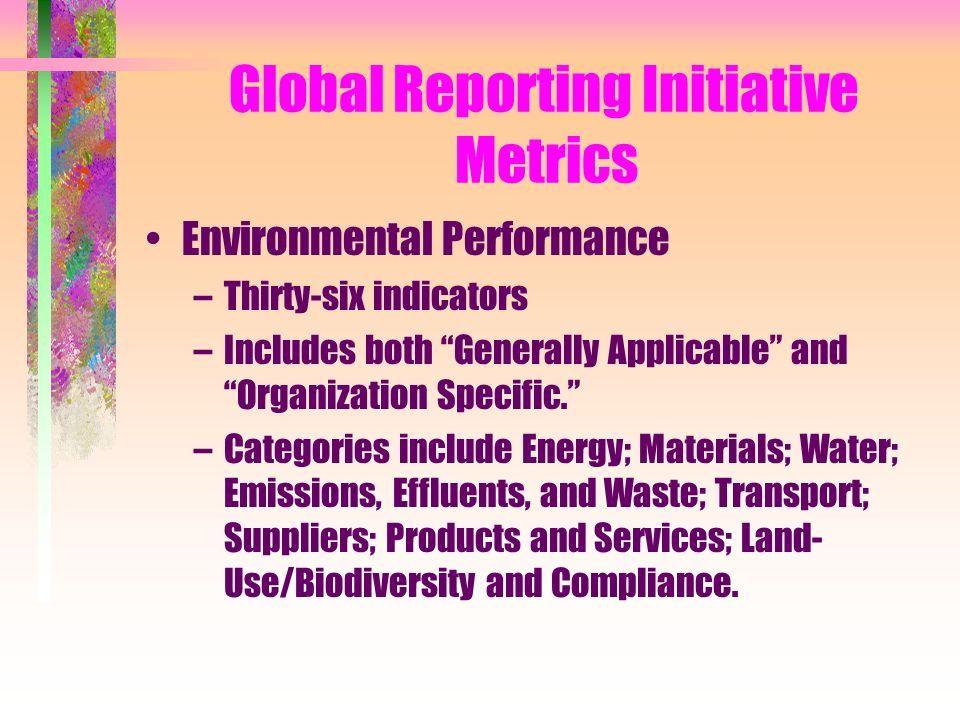 Global Reporting Initiative Metrics Environmental Performance –Thirty-six indicators –Includes both Generally Applicable and Organization Specific. –Categories include Energy; Materials; Water; Emissions, Effluents, and Waste; Transport; Suppliers; Products and Services; Land- Use/Biodiversity and Compliance.