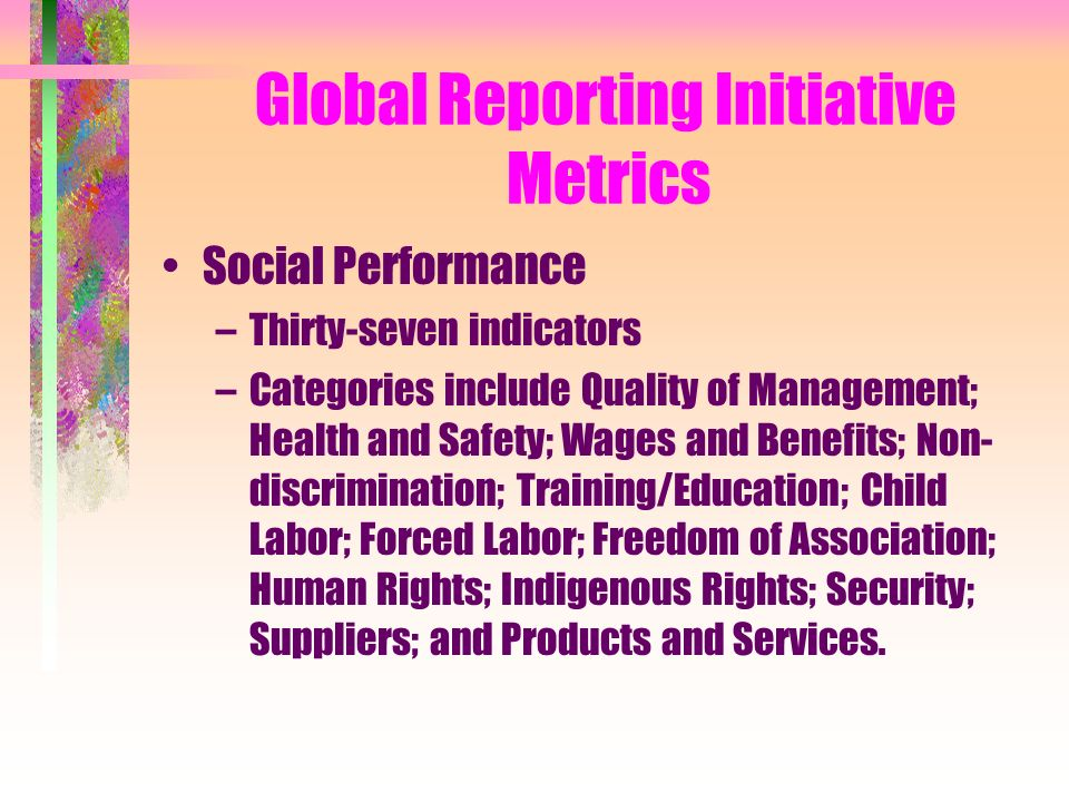 Global Reporting Initiative Metrics Social Performance –Thirty-seven indicators –Categories include Quality of Management; Health and Safety; Wages and Benefits; Non- discrimination; Training/Education; Child Labor; Forced Labor; Freedom of Association; Human Rights; Indigenous Rights; Security; Suppliers; and Products and Services.