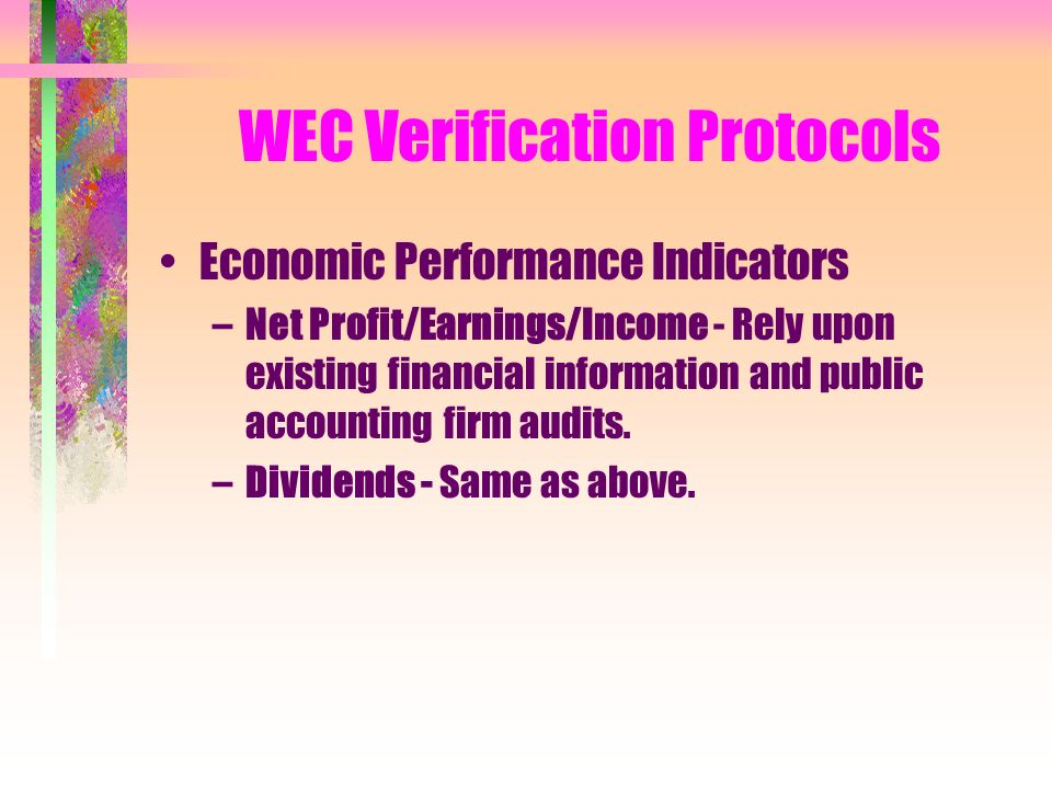 WEC Verification Protocols Economic Performance Indicators –Net Profit/Earnings/Income - Rely upon existing financial information and public accounting firm audits.