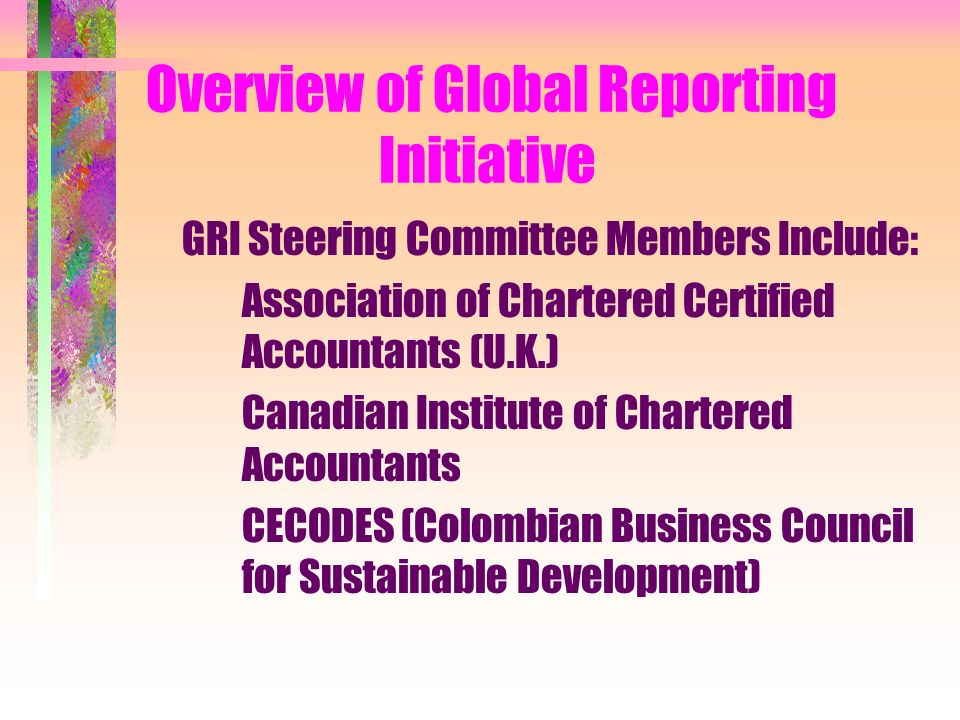 Overview of Global Reporting Initiative GRI Steering Committee Members Include: Association of Chartered Certified Accountants (U.K.) Canadian Institute of Chartered Accountants CECODES (Colombian Business Council for Sustainable Development)