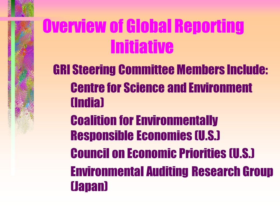 Overview of Global Reporting Initiative GRI Steering Committee Members Include: Centre for Science and Environment (India) Coalition for Environmentally Responsible Economies (U.S.) Council on Economic Priorities (U.S.) Environmental Auditing Research Group (Japan)
