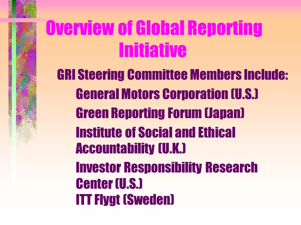 Overview of Global Reporting Initiative GRI Steering Committee Members Include: General Motors Corporation (U.S.) Green Reporting Forum (Japan) Institute of Social and Ethical Accountability (U.K.) Investor Responsibility Research Center (U.S.) ITT Flygt (Sweden)