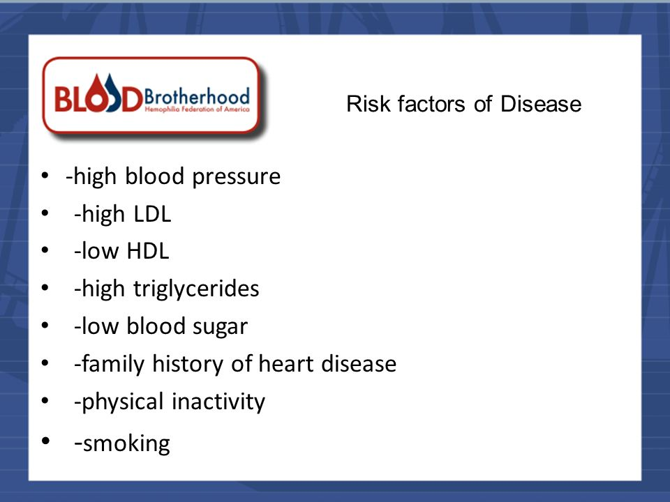 Risk factors of Disease -high blood pressure -high LDL -low HDL -high triglycerides -low blood sugar -family history of heart disease -physical inactivity - smoking