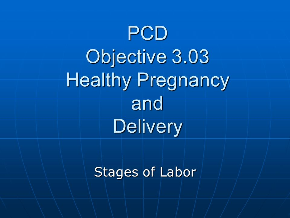 PCD Objective 3.03 Healthy Pregnancy and Delivery Stages of Labor