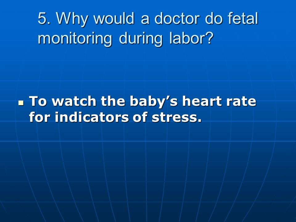 5. Why would a doctor do fetal monitoring during labor.