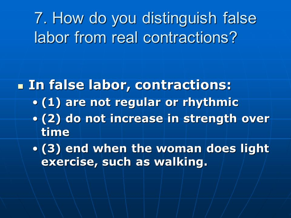 7. How do you distinguish false labor from real contractions.