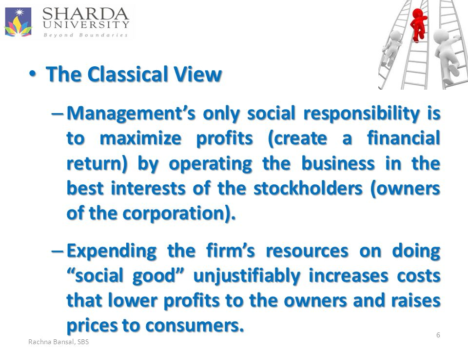 The Classical View The Classical View – Management's only social responsibility is to maximize profits (create a financial return) by operating the business in the best interests of the stockholders (owners of the corporation).