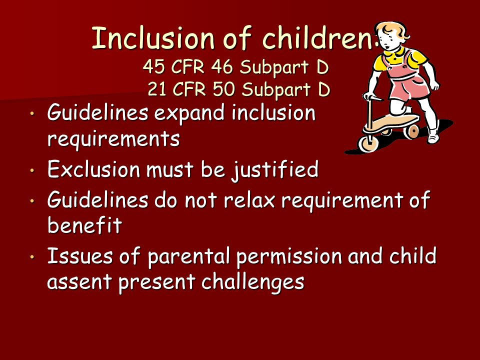 Inclusion of children: 45 CFR 46 Subpart D 21 CFR 50 Subpart D Guidelines expand inclusion requirements Guidelines expand inclusion requirements Exclusion must be justified Exclusion must be justified Guidelines do not relax requirement of benefit Guidelines do not relax requirement of benefit Issues of parental permission and child assent present challenges Issues of parental permission and child assent present challenges
