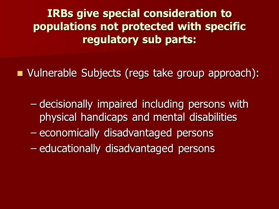 IRBs give special consideration to populations not protected with specific regulatory sub parts: Vulnerable Subjects (regs take group approach): Vulnerable Subjects (regs take group approach): –decisionally impaired including persons with physical handicaps and mental disabilities –economically disadvantaged persons –educationally disadvantaged persons
