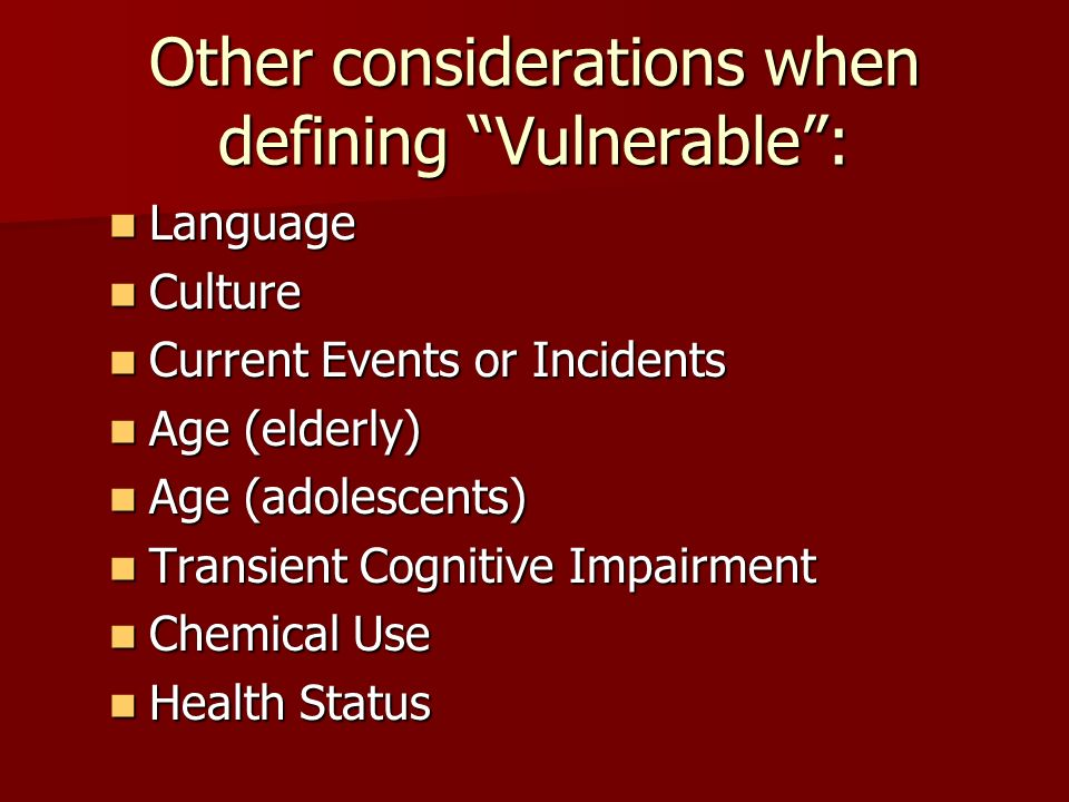 Other considerations when defining Vulnerable : Language Language Culture Culture Current Events or Incidents Current Events or Incidents Age (elderly) Age (elderly) Age (adolescents) Age (adolescents) Transient Cognitive Impairment Transient Cognitive Impairment Chemical Use Chemical Use Health Status Health Status