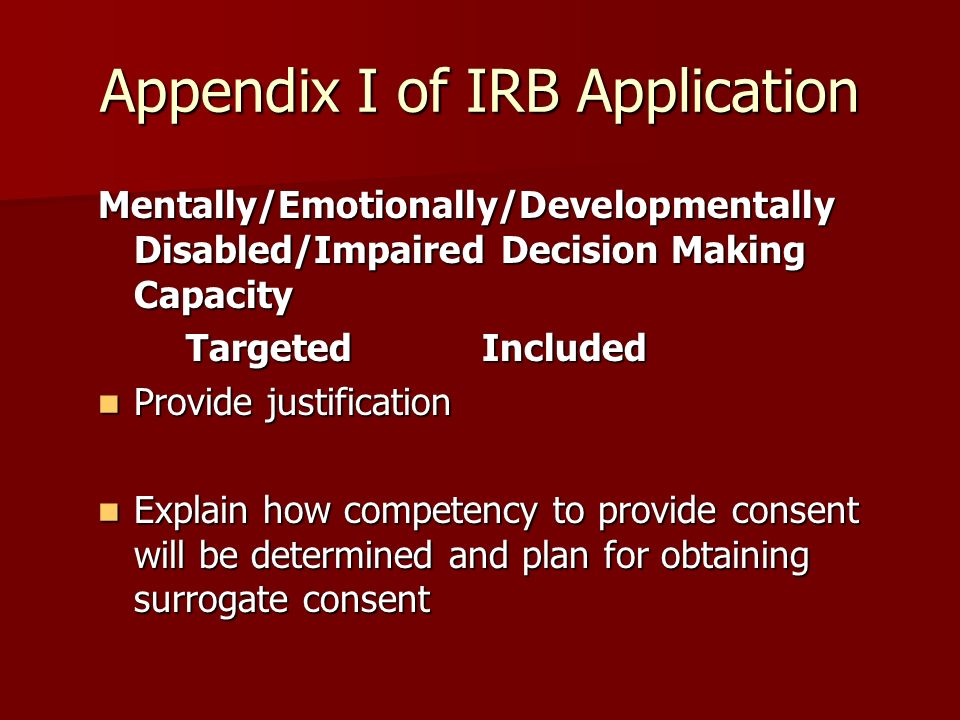 Appendix I of IRB Application Mentally/Emotionally/Developmentally Disabled/Impaired Decision Making Capacity TargetedIncluded TargetedIncluded Provide justification Provide justification Explain how competency to provide consent will be determined and plan for obtaining surrogate consent Explain how competency to provide consent will be determined and plan for obtaining surrogate consent