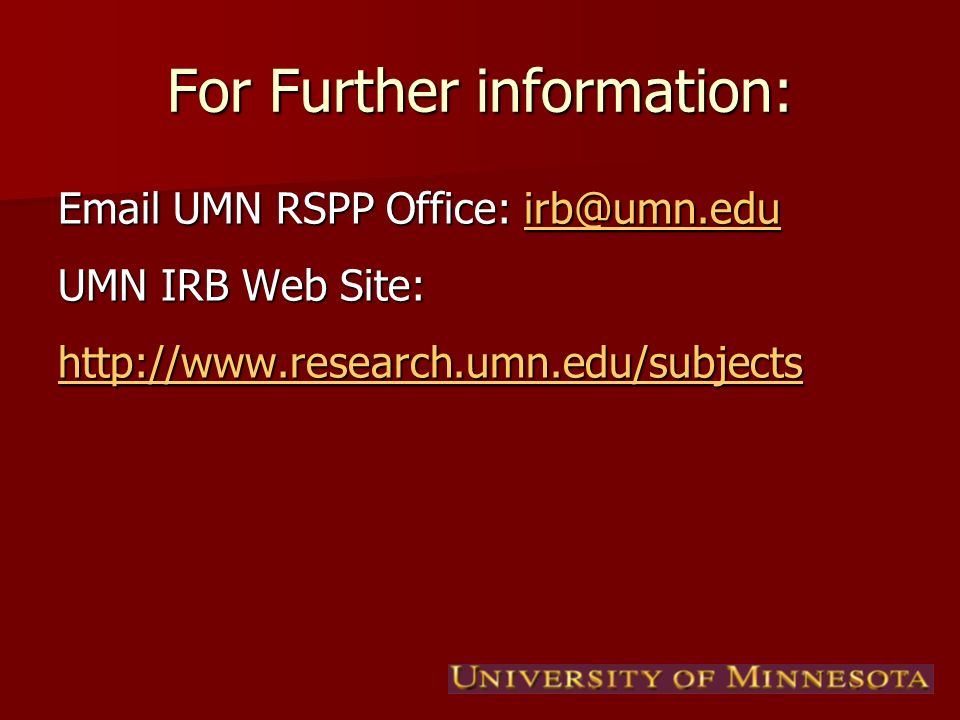 For Further information:  UMN RSPP Office:  UMN IRB Web Site:
