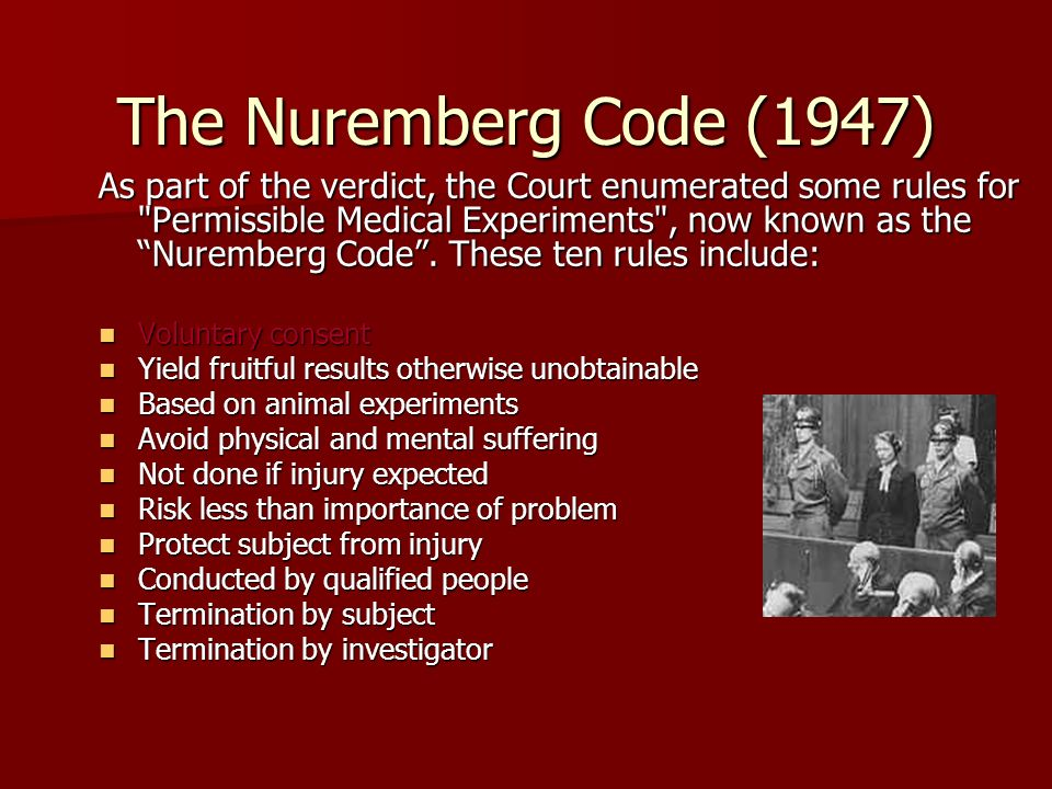 The Nuremberg Code (1947) As part of the verdict, the Court enumerated some rules for Permissible Medical Experiments , now known as the Nuremberg Code .
