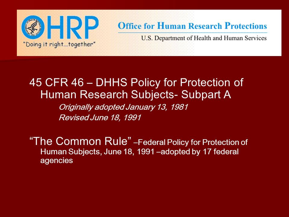 45 CFR 46 – DHHS Policy for Protection of Human Research Subjects- Subpart A Originally adopted January 13, 1981 Revised June 18, 1991 The Common Rule –Federal Policy for Protection of Human Subjects, June 18, 1991 –adopted by 17 federal agencies