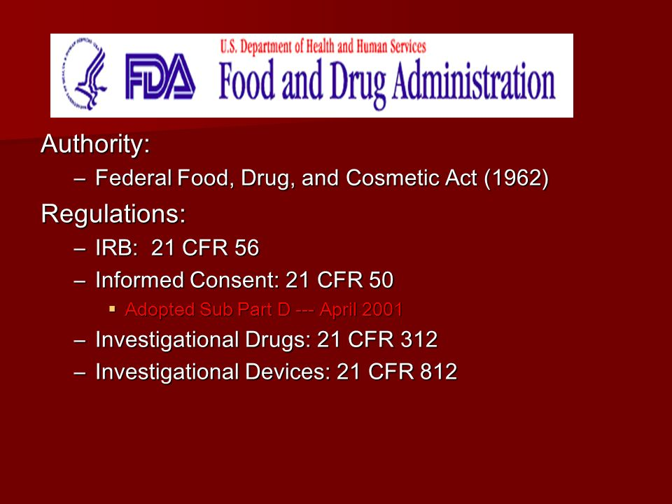 Authority: –Federal Food, Drug, and Cosmetic Act (1962) Regulations: –IRB: 21 CFR 56 –Informed Consent: 21 CFR 50  Adopted Sub Part D --- April 2001 –Investigational Drugs: 21 CFR 312 –Investigational Devices: 21 CFR 812