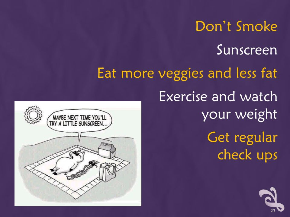 Don't Smoke Sunscreen Eat more veggies and less fat Exercise and watch your weight Get regular check ups 23