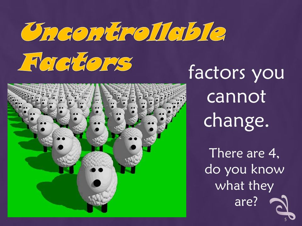 factors you cannot change. There are 4, do you know what they are 5