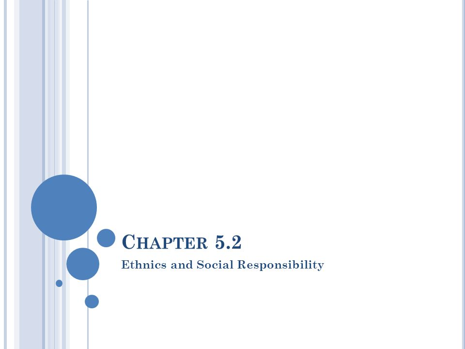 C HAPTER 5.2 Ethnics and Social Responsibility