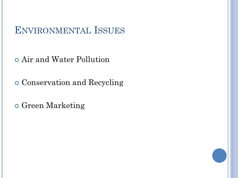 E NVIRONMENTAL I SSUES Air and Water Pollution Conservation and Recycling Green Marketing