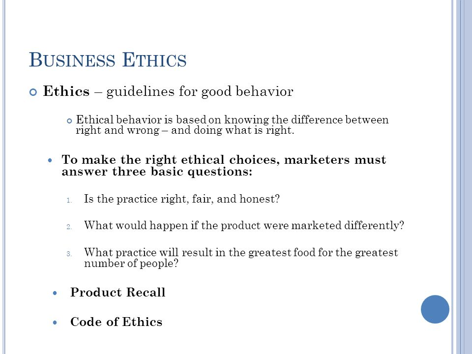 B USINESS E THICS Ethics – guidelines for good behavior Ethical behavior is based on knowing the difference between right and wrong – and doing what is right.