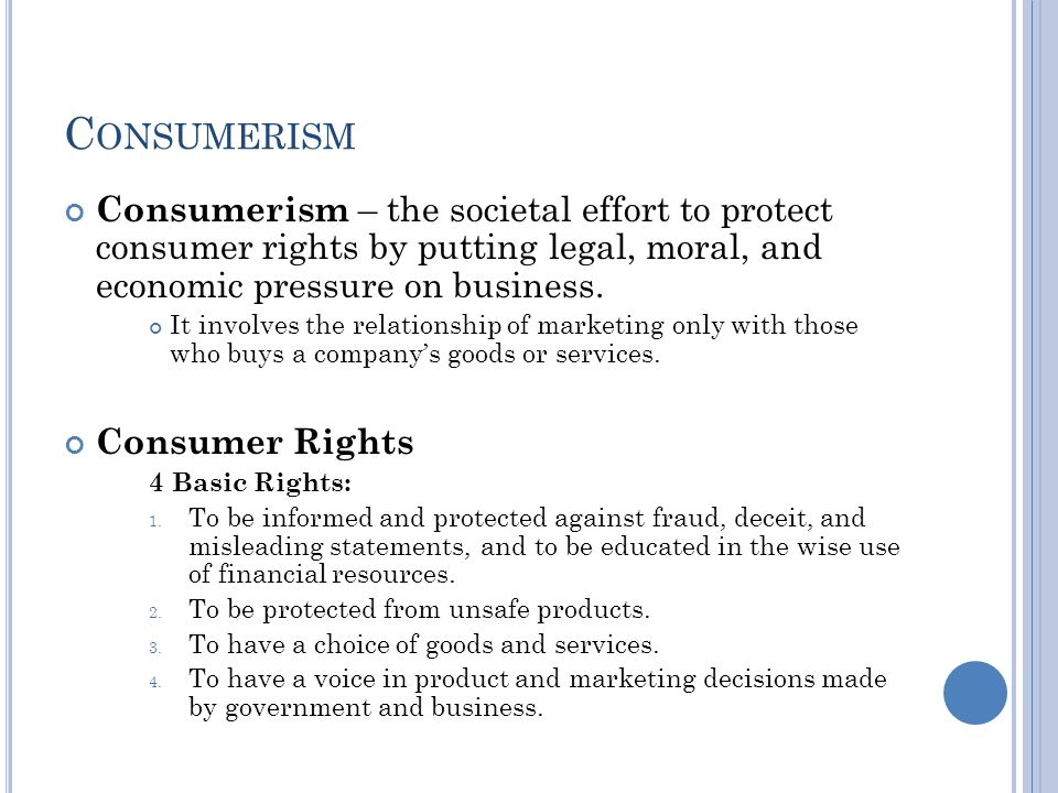 C ONSUMERISM Consumerism – the societal effort to protect consumer rights by putting legal, moral, and economic pressure on business.