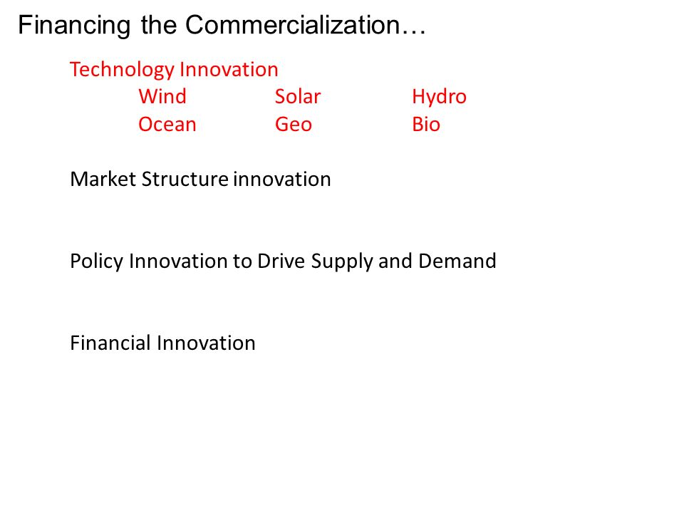 Financing the Commercialization… Technology Innovation WindSolarHydro OceanGeoBio Market Structure innovation Policy Innovation to Drive Supply and Demand Financial Innovation