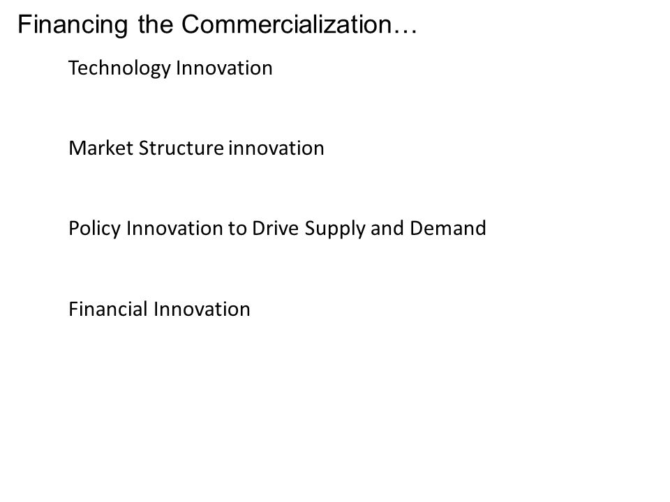 Financing the Commercialization… Technology Innovation Market Structure innovation Policy Innovation to Drive Supply and Demand Financial Innovation