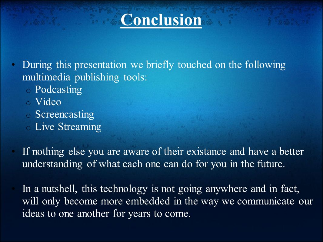 Conclusion During this presentation we briefly touched on the following multimedia publishing tools: o Podcasting o Video o Screencasting o Live Streaming If nothing else you are aware of their existance and have a better understanding of what each one can do for you in the future.