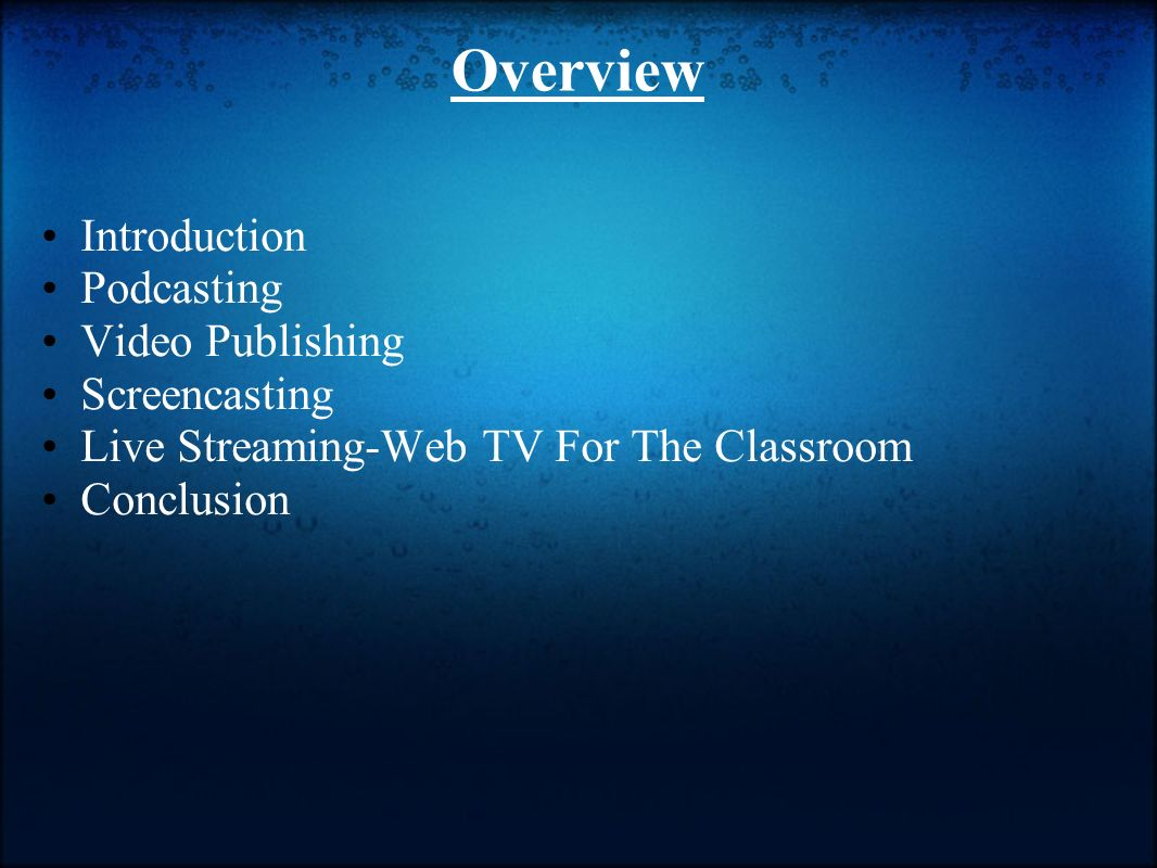 Overview Introduction Podcasting Video Publishing Screencasting Live Streaming-Web TV For The Classroom Conclusion