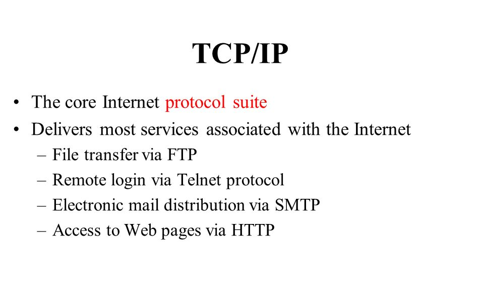 TCP/IP The core Internet protocol suite Delivers most services associated with the Internet –File transfer via FTP –Remote login via Telnet protocol –Electronic mail distribution via SMTP –Access to Web pages via HTTP