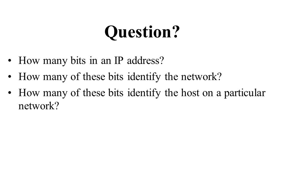 Question. How many bits in an IP address. How many of these bits identify the network.