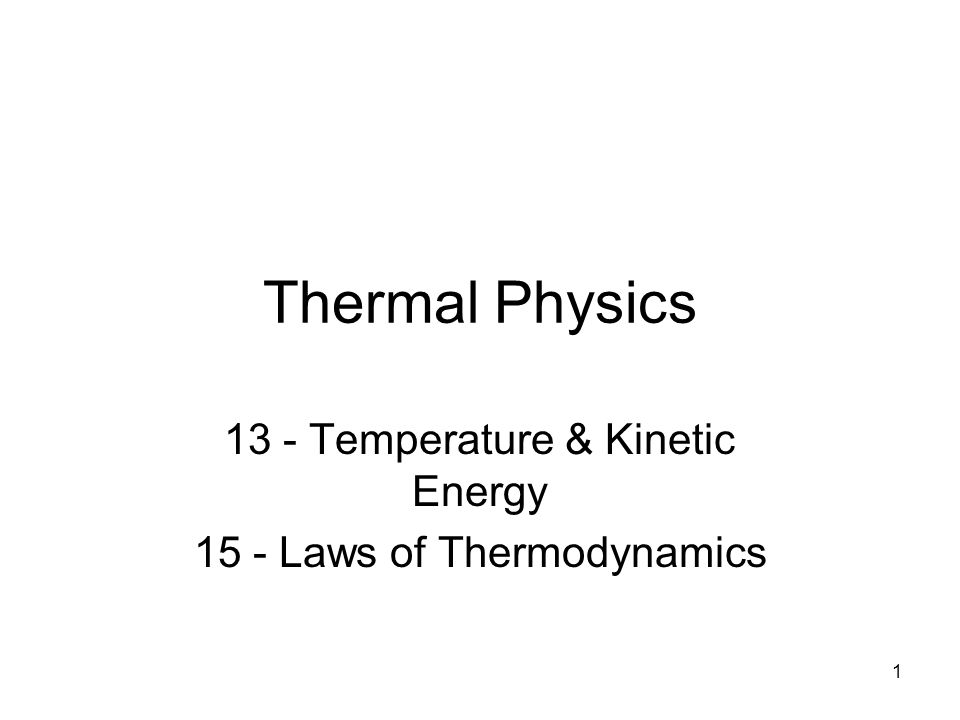 1 Thermal Physics 13 - Temperature & Kinetic Energy 15 - Laws of Thermodynamics