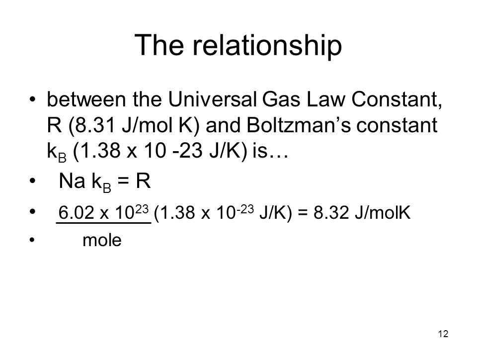 12 The relationship between the Universal Gas Law Constant, R (8.31 J/mol K) and Boltzman's constant k B (1.38 x J/K) is… Na k B = R 6.02 x (1.38 x J/K) = 8.32 J/molK mole